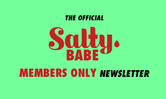 The Official Salty Babe members-only Newsletter